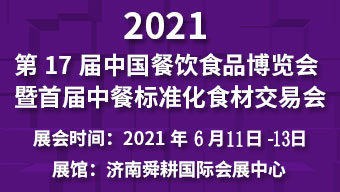 2021第17届中国餐饮•食品博览会暨首届中餐食材交易会
